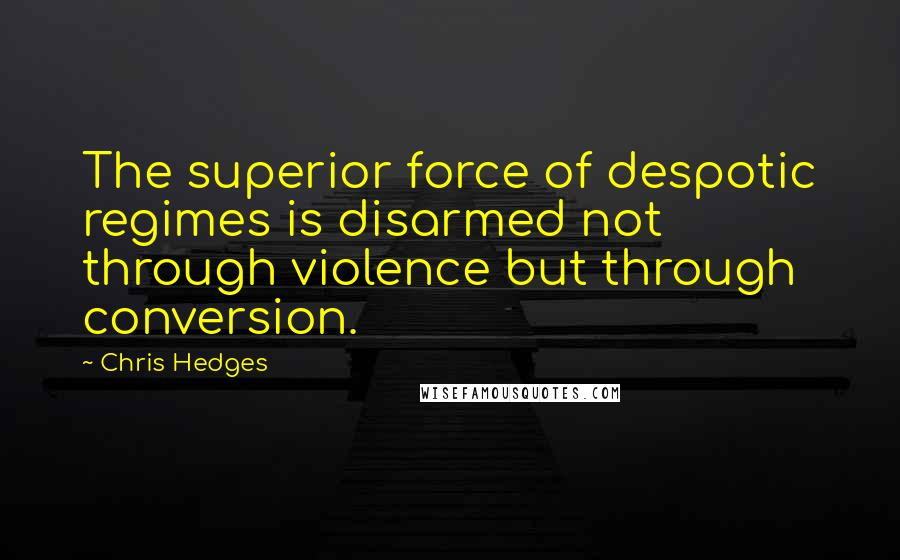 Chris Hedges quotes: The superior force of despotic regimes is disarmed not through violence but through conversion.