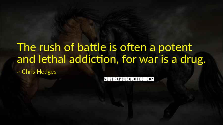 Chris Hedges quotes: The rush of battle is often a potent and lethal addiction, for war is a drug.