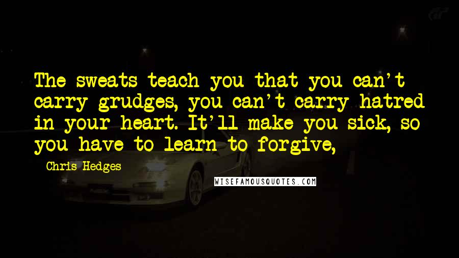 Chris Hedges quotes: The sweats teach you that you can't carry grudges, you can't carry hatred in your heart. It'll make you sick, so you have to learn to forgive,