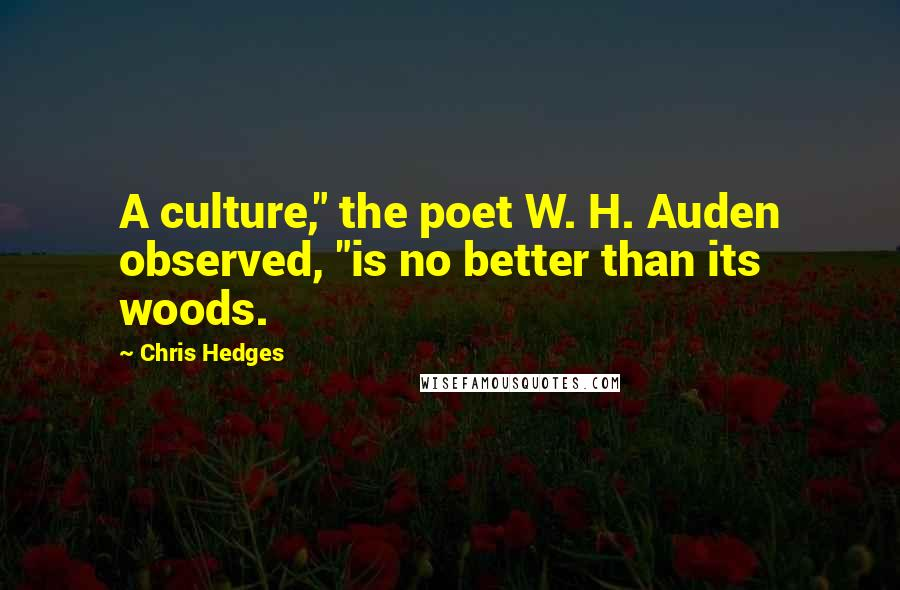 """Chris Hedges quotes: A culture,"""" the poet W. H. Auden observed, """"is no better than its woods."""