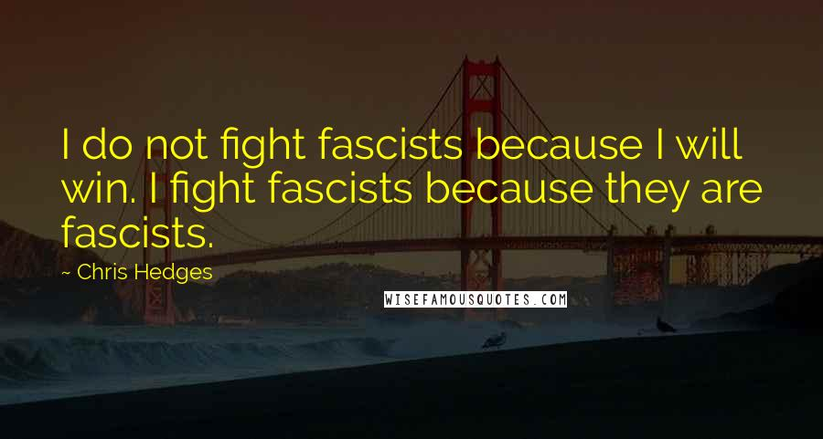 Chris Hedges quotes: I do not fight fascists because I will win. I fight fascists because they are fascists.