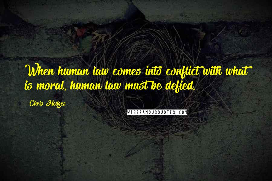Chris Hedges quotes: When human law comes into conflict with what is moral, human law must be defied.