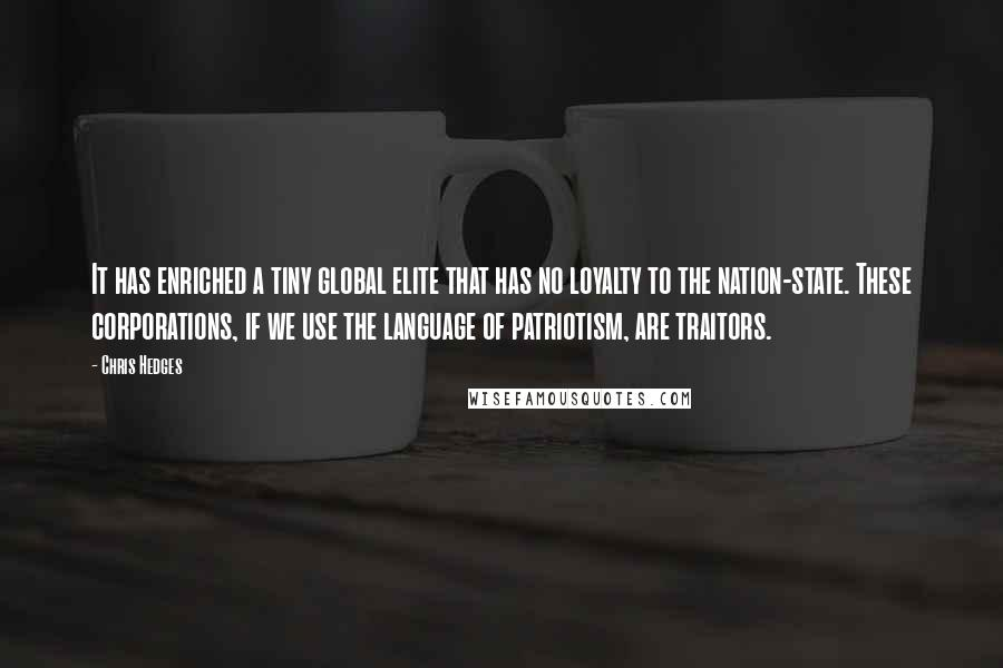 Chris Hedges quotes: It has enriched a tiny global elite that has no loyalty to the nation-state. These corporations, if we use the language of patriotism, are traitors.