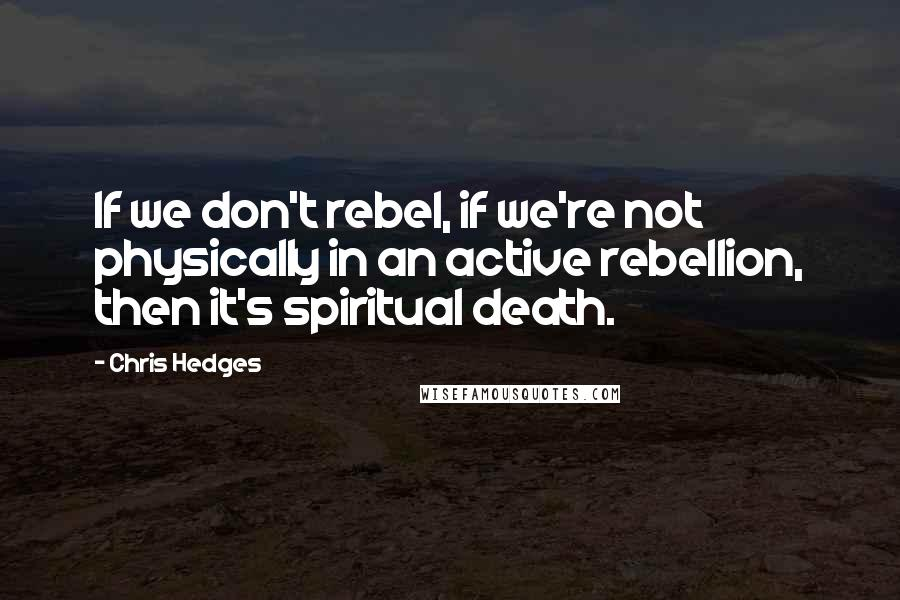 Chris Hedges quotes: If we don't rebel, if we're not physically in an active rebellion, then it's spiritual death.