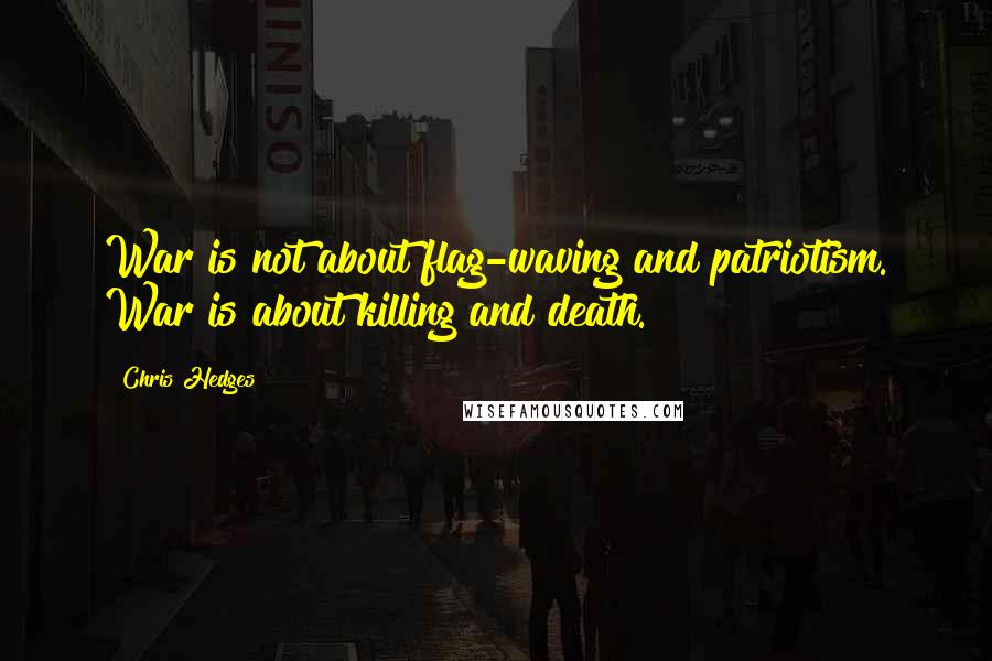 Chris Hedges quotes: War is not about flag-waving and patriotism. War is about killing and death.