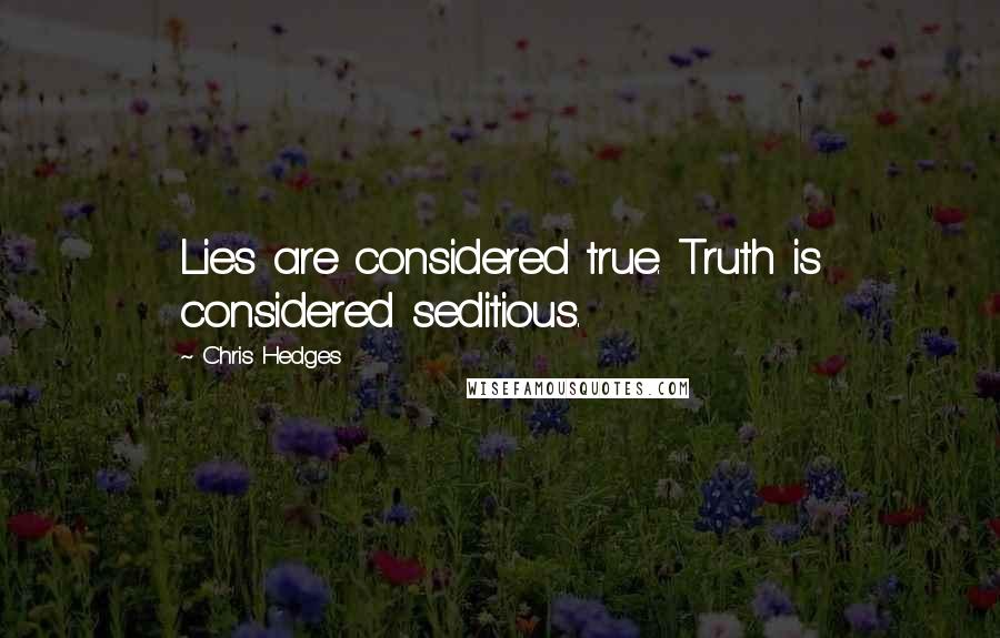 Chris Hedges quotes: Lies are considered true. Truth is considered seditious.