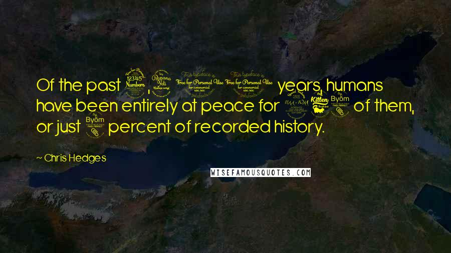 Chris Hedges quotes: Of the past 3,400 years, humans have been entirely at peace for 268 of them, or just 8 percent of recorded history.