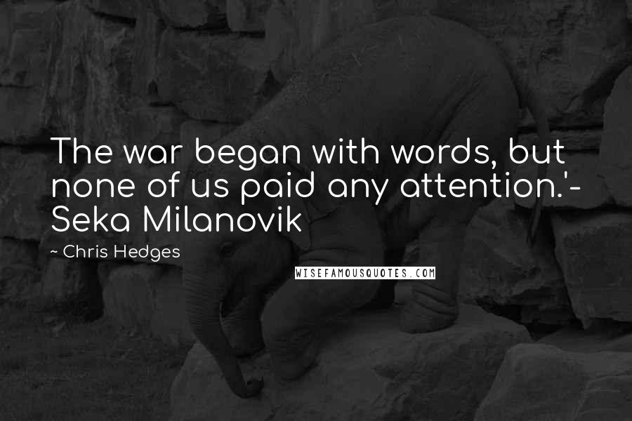Chris Hedges quotes: The war began with words, but none of us paid any attention.'- Seka Milanovik