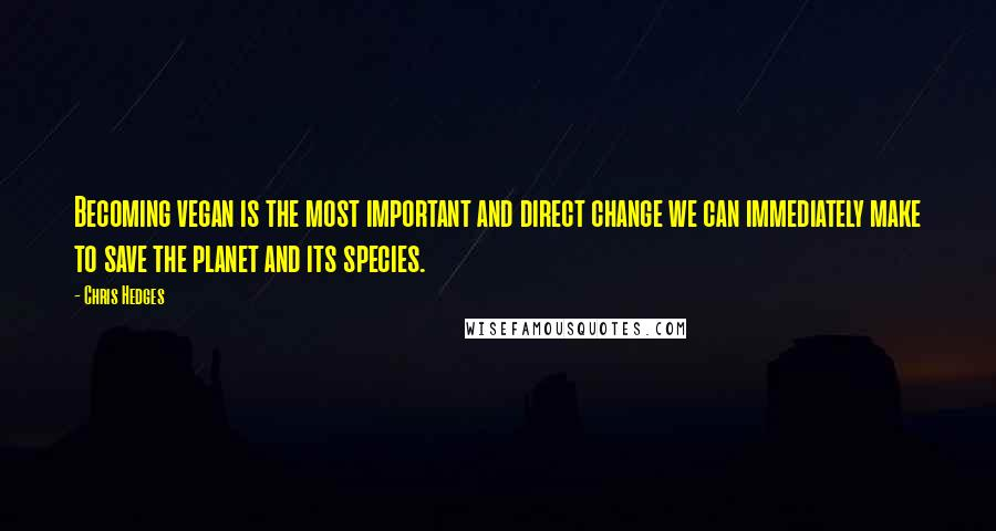 Chris Hedges quotes: Becoming vegan is the most important and direct change we can immediately make to save the planet and its species.
