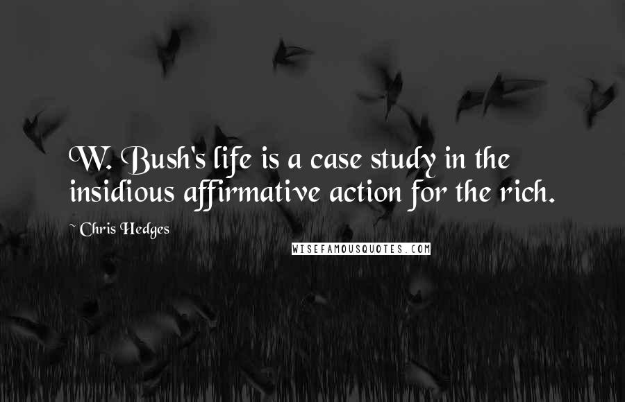 Chris Hedges quotes: W. Bush's life is a case study in the insidious affirmative action for the rich.