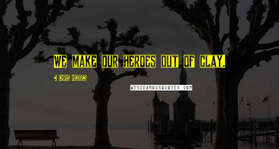 Chris Hedges quotes: We make our heroes out of clay.