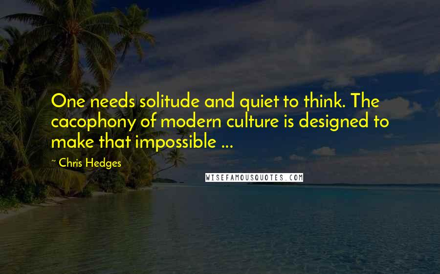 Chris Hedges quotes: One needs solitude and quiet to think. The cacophony of modern culture is designed to make that impossible ...