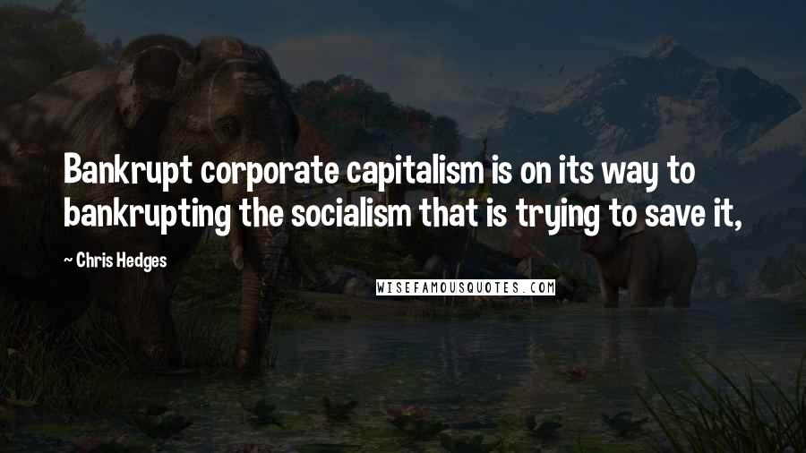 Chris Hedges quotes: Bankrupt corporate capitalism is on its way to bankrupting the socialism that is trying to save it,