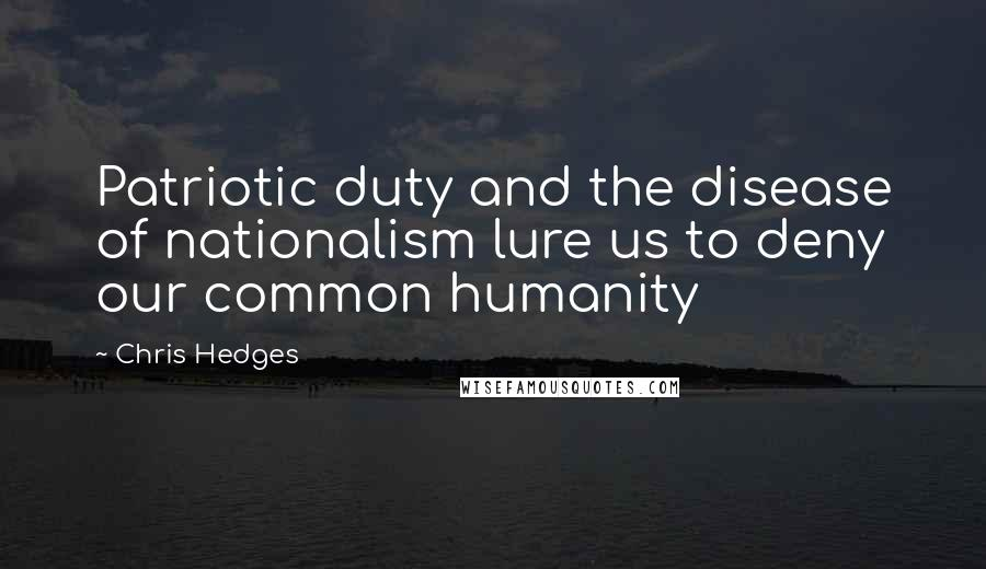 Chris Hedges quotes: Patriotic duty and the disease of nationalism lure us to deny our common humanity