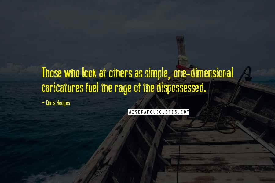 Chris Hedges quotes: Those who look at others as simple, one-dimensional caricatures fuel the rage of the dispossessed.