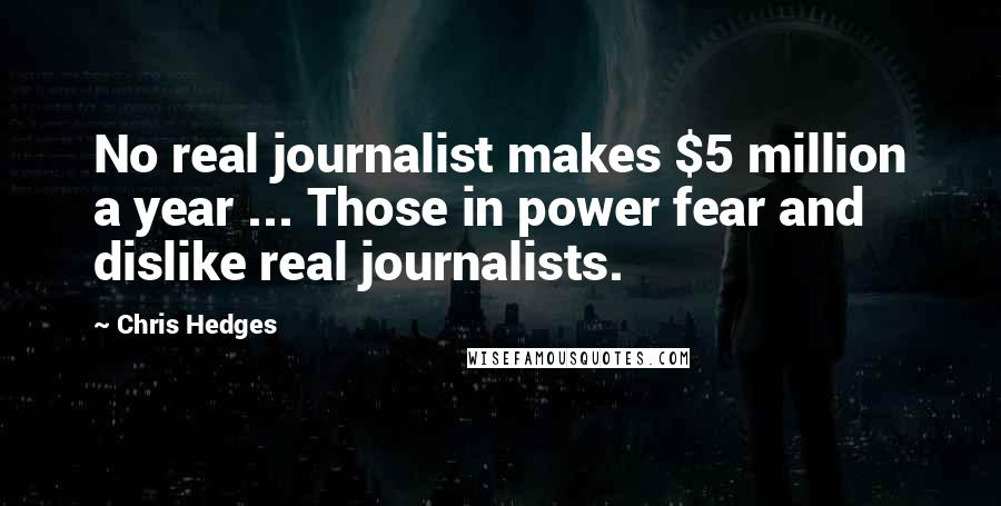 Chris Hedges quotes: No real journalist makes $5 million a year ... Those in power fear and dislike real journalists.
