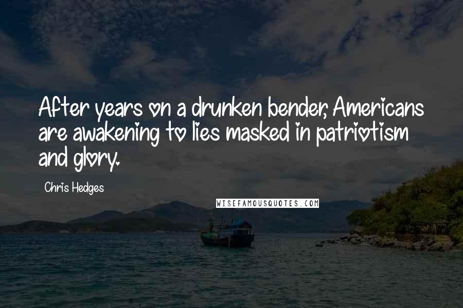 Chris Hedges quotes: After years on a drunken bender, Americans are awakening to lies masked in patriotism and glory.
