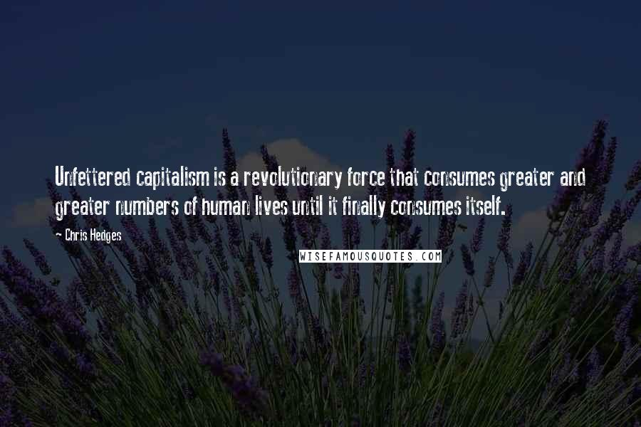 Chris Hedges quotes: Unfettered capitalism is a revolutionary force that consumes greater and greater numbers of human lives until it finally consumes itself.