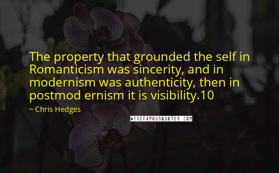 Chris Hedges quotes: The property that grounded the self in Romanticism was sincerity, and in modernism was authenticity, then in postmod ernism it is visibility.10