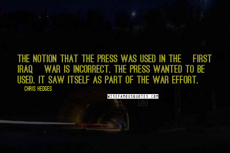 Chris Hedges quotes: The notion that the press was used in the [first Iraq] war is incorrect. The press wanted to be used. It saw itself as part of the war effort.