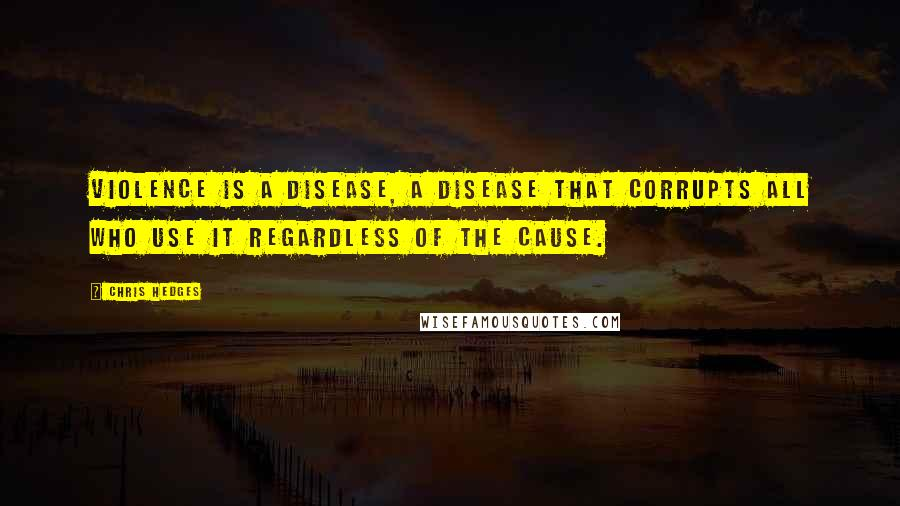 Chris Hedges quotes: Violence is a disease, a disease that corrupts all who use it regardless of the cause.