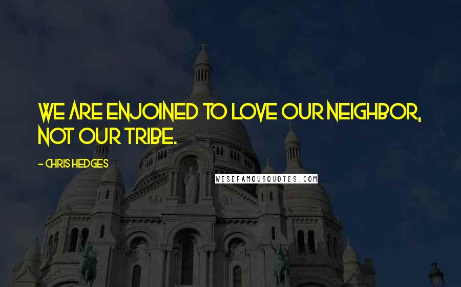 Chris Hedges quotes: We are enjoined to love our neighbor, not our tribe.