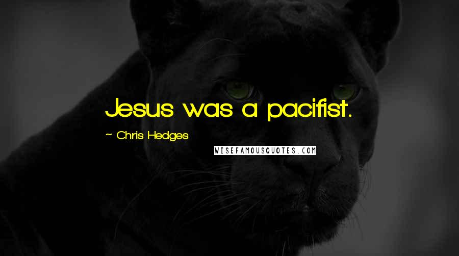 Chris Hedges quotes: Jesus was a pacifist.