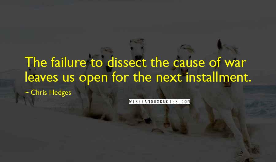 Chris Hedges quotes: The failure to dissect the cause of war leaves us open for the next installment.