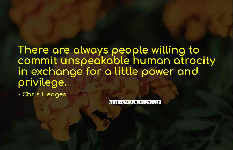 Chris Hedges quotes: There are always people willing to commit unspeakable human atrocity in exchange for a little power and privilege.
