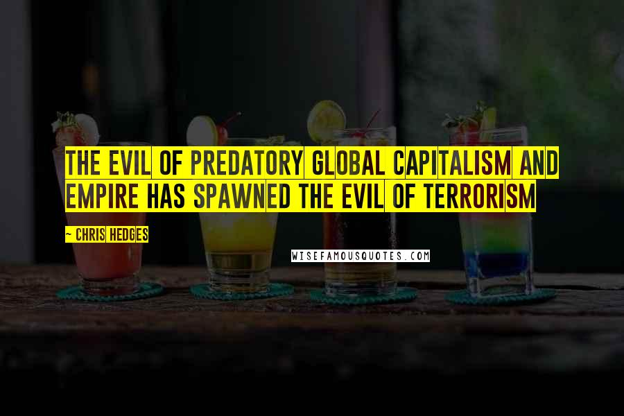 Chris Hedges quotes: The evil of predatory global capitalism and empire has spawned the evil of terrorism