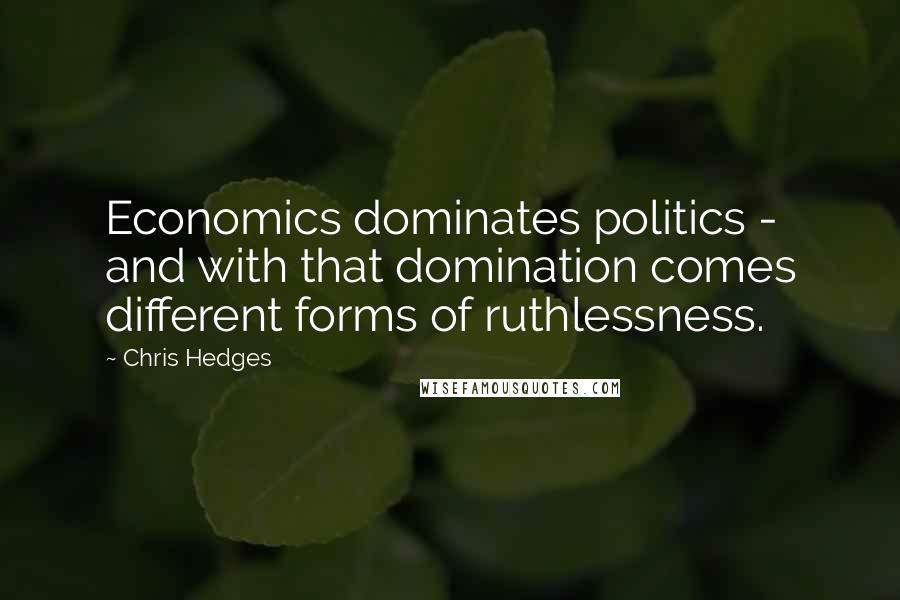 Chris Hedges quotes: Economics dominates politics - and with that domination comes different forms of ruthlessness.