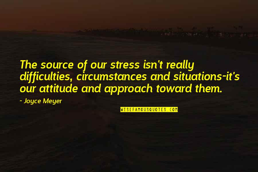 Chris Hondros Quotes By Joyce Meyer: The source of our stress isn't really difficulties,