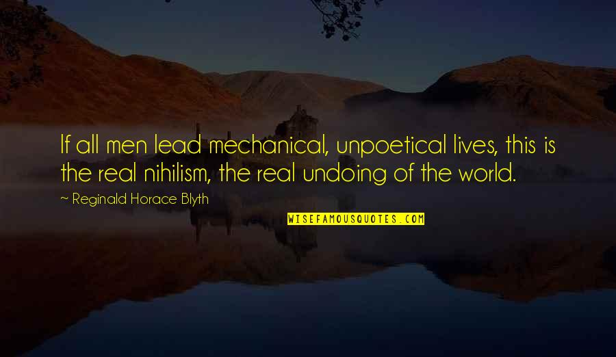 Chris Hondros Quotes By Reginald Horace Blyth: If all men lead mechanical, unpoetical lives, this