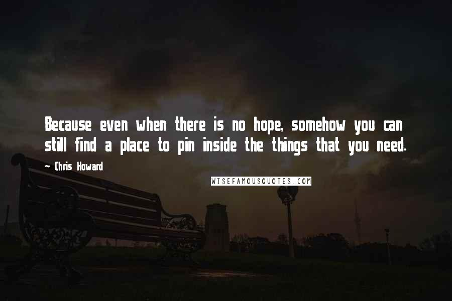Chris Howard quotes: Because even when there is no hope, somehow you can still find a place to pin inside the things that you need.