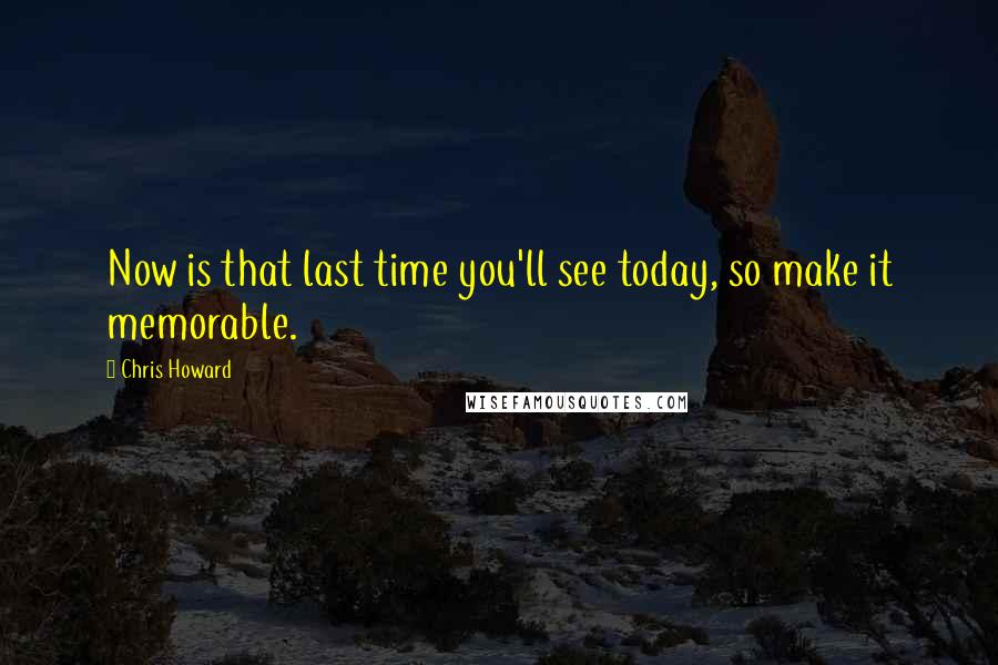 Chris Howard quotes: Now is that last time you'll see today, so make it memorable.