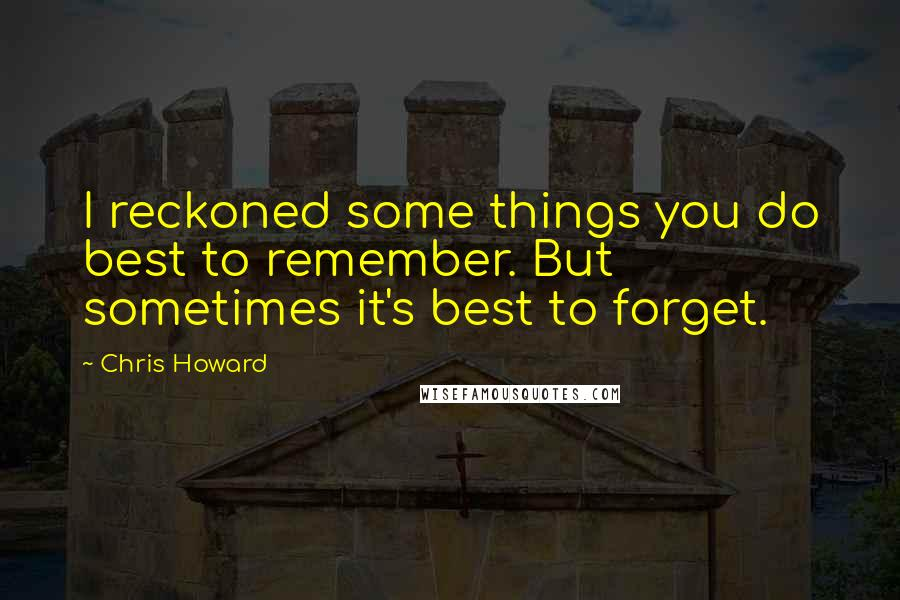 Chris Howard quotes: I reckoned some things you do best to remember. But sometimes it's best to forget.