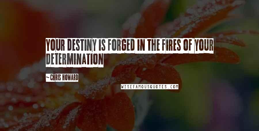 Chris Howard quotes: Your destiny is forged in the fires of your determination