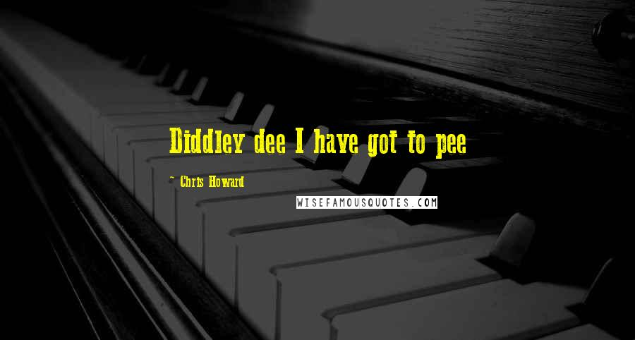 Chris Howard quotes: Diddley dee I have got to pee