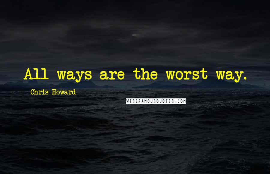 Chris Howard quotes: All ways are the worst way.
