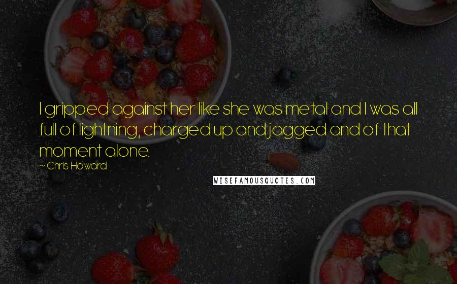 Chris Howard quotes: I gripped against her like she was metal and I was all full of lightning, charged up and jagged and of that moment alone.