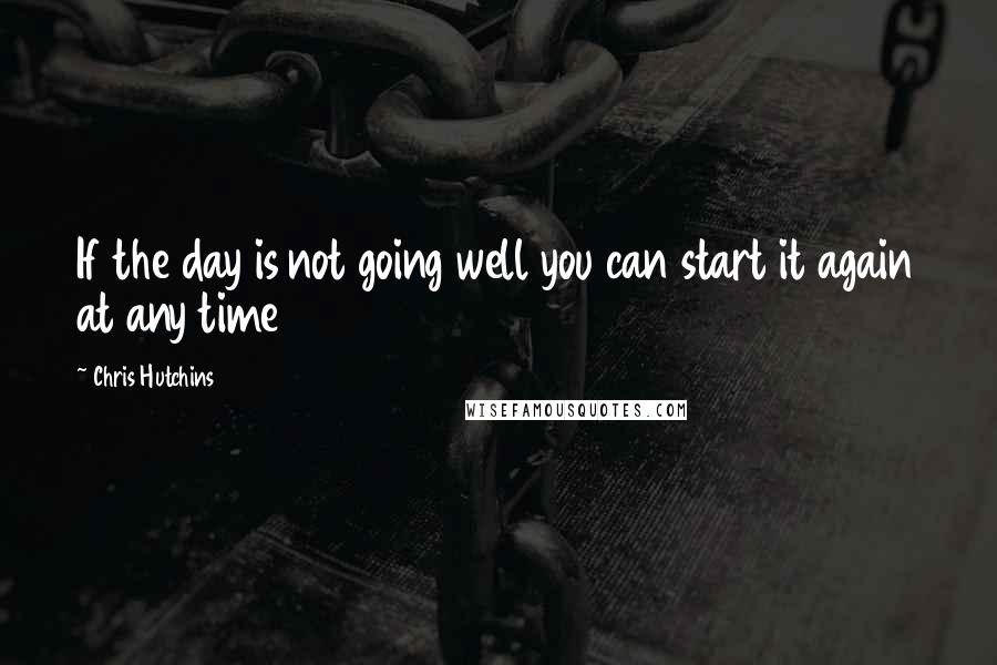 Chris Hutchins quotes: If the day is not going well you can start it again at any time