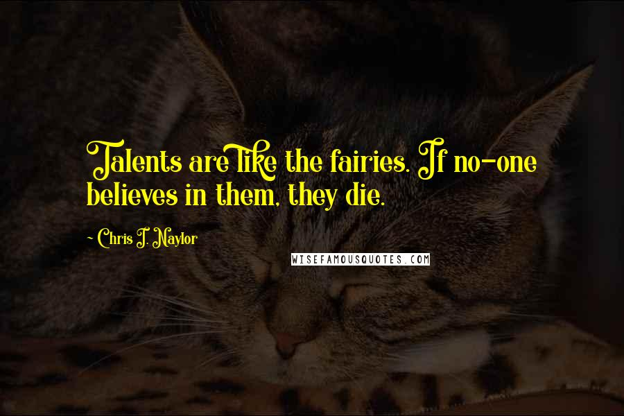 Chris I. Naylor quotes: Talents are like the fairies. If no-one believes in them, they die.