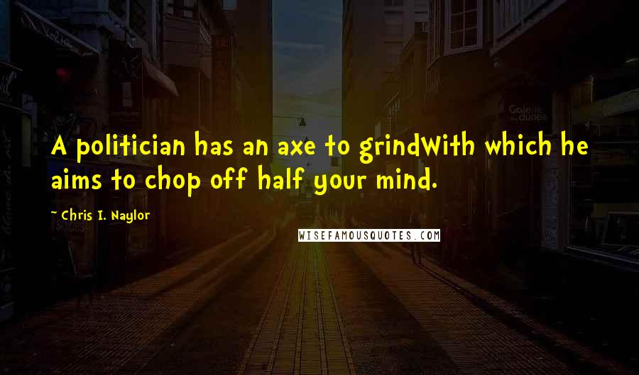 Chris I. Naylor quotes: A politician has an axe to grindWith which he aims to chop off half your mind.