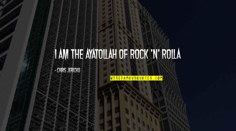 Chris Jericho Quotes By Chris Jericho: I am the Ayatollah of rock 'n' rolla