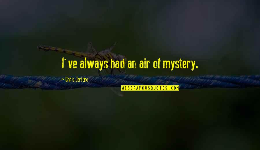 Chris Jericho Quotes By Chris Jericho: I've always had an air of mystery.