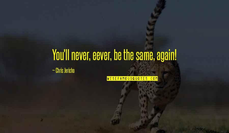 Chris Jericho Quotes By Chris Jericho: You'll never, eever, be the same, again!