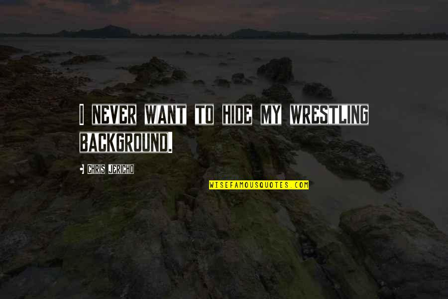 Chris Jericho Quotes By Chris Jericho: I never want to hide my wrestling background.