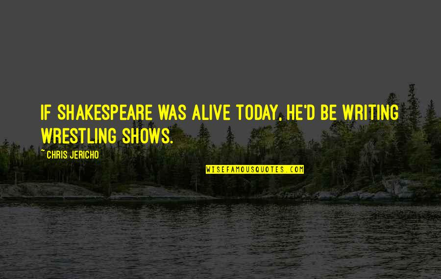 Chris Jericho Quotes By Chris Jericho: If Shakespeare was alive today, he'd be writing