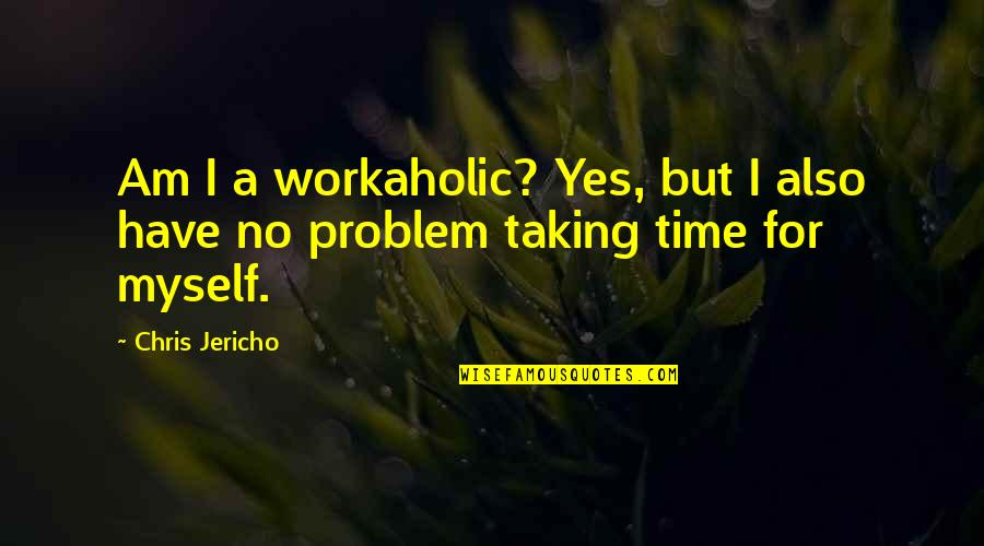 Chris Jericho Quotes By Chris Jericho: Am I a workaholic? Yes, but I also