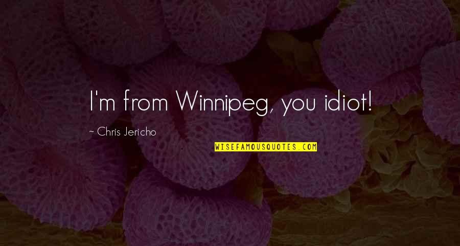 Chris Jericho Quotes By Chris Jericho: I'm from Winnipeg, you idiot!
